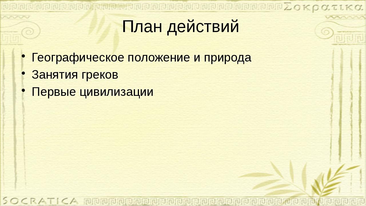 План действий Географическое положение и природа Занятия греков Первые цивили...