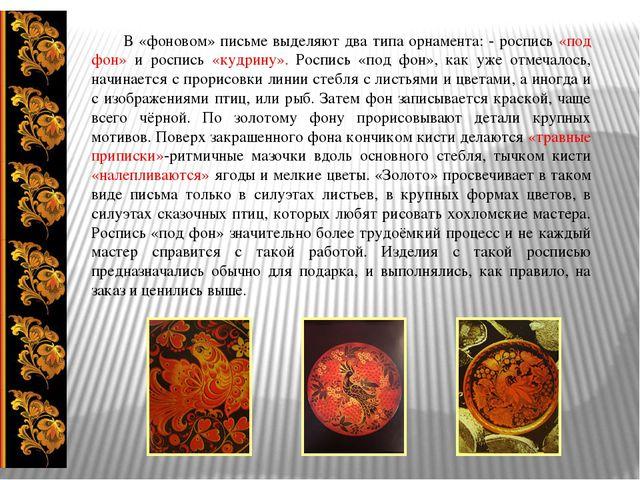 В «фоновом» письме выделяют два типа орнамента: - роспись «под фон» и роспис...