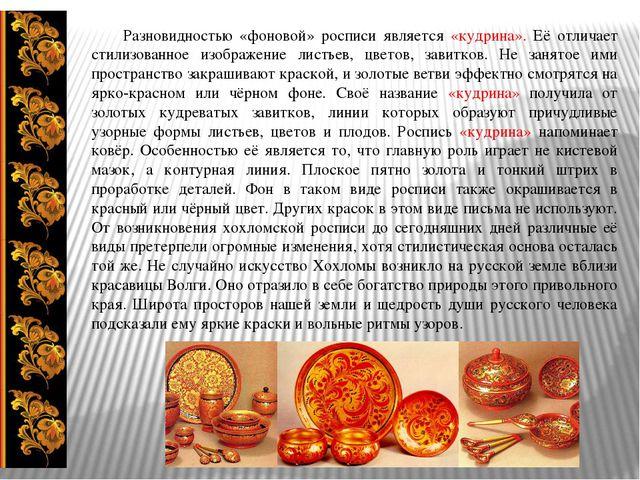 Разновидностью «фоновой» росписи является «кудрина». Её отличает стилизованн...