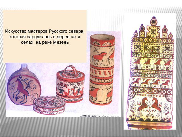 Искусство мастеров Русского севера, которая зародилась в деревнях и сёлах на...
