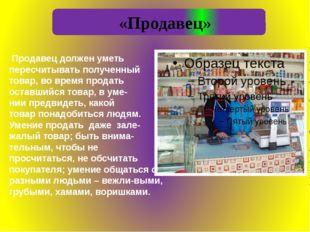 «Продавец» Продавец должен уметь пересчитывать полученный товар, во время пр