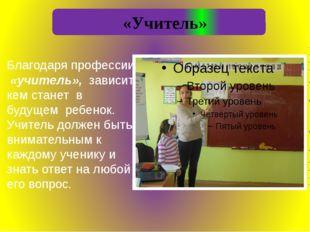 «Учитель» Благодаря профессии «учитель», зависит, кем станет в будущем ребен
