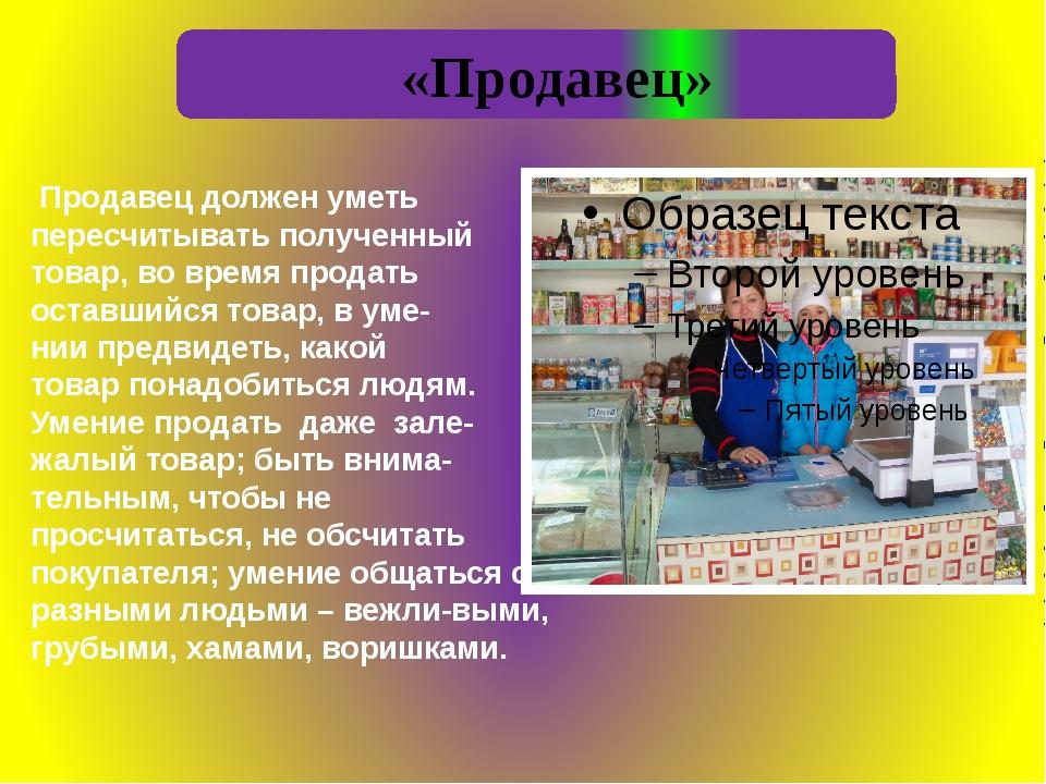 «Продавец» Продавец должен уметь пересчитывать полученный товар, во время пр...