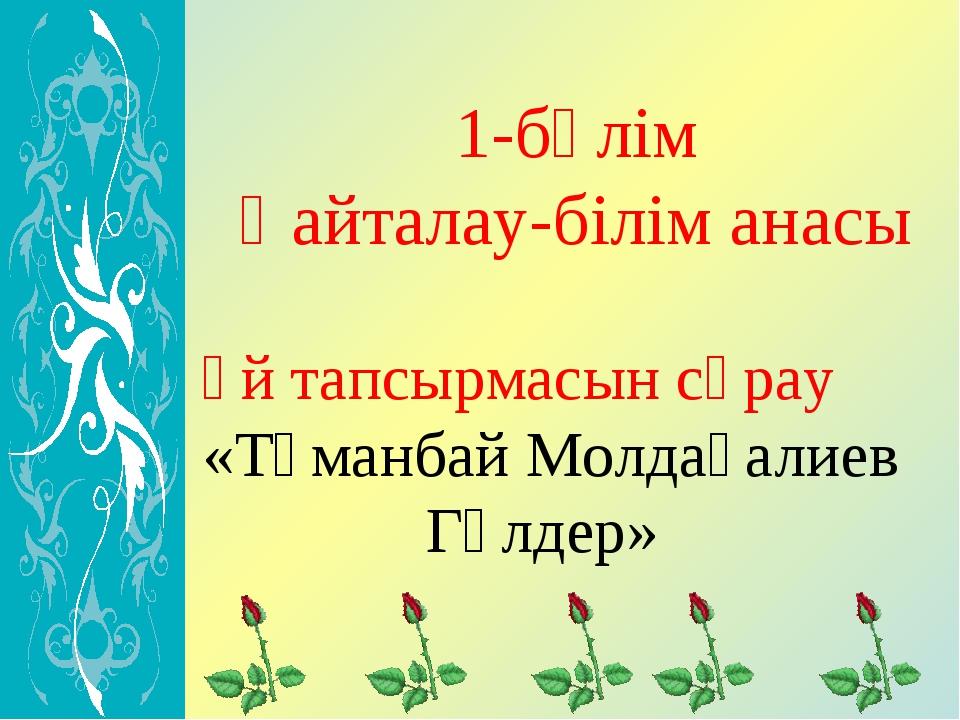 1-бөлім Қайталау-білім анасы Үй тапсырмасын сұрау «Тұманбай Молдағалиев Гүлдер»