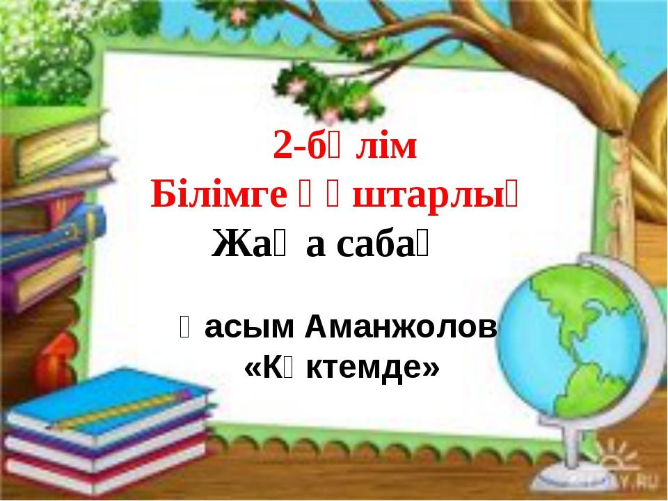 Қасым Аманжолов «Көктемде» 2-бөлім Білімге құштарлық Жаңа сабақ