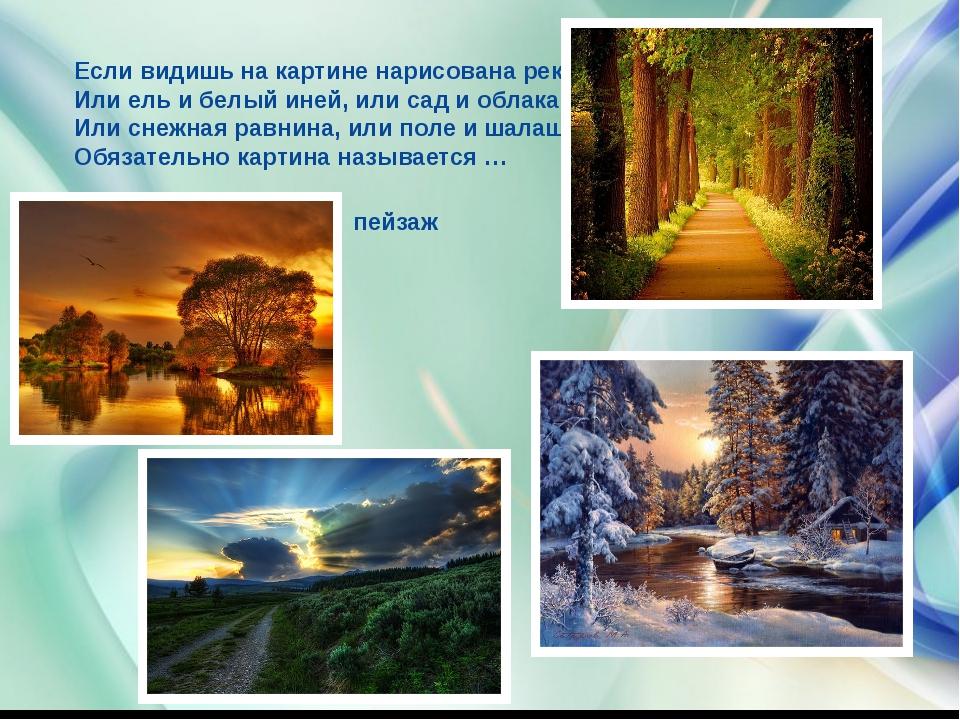 Если видишь на картине нарисована река Или ель и белый иней, или сад и облак...
