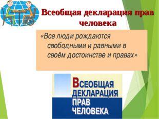 Всеобщая декларация прав человека «Все люди рождаются свободными и равными в