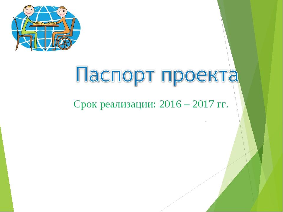 Срок реализации: 2016 – 2017 гг.