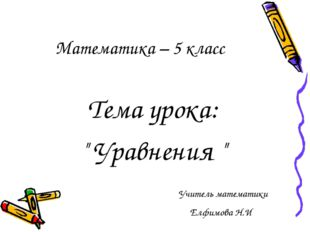 """Тема урока: """" Уравнения """" Учитель математики Елфимова Н.И Математика – 5 класс"""