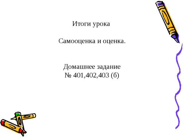 Итоги урока Самооценка и оценка. Домашнее задание № 401,402,403 (б)