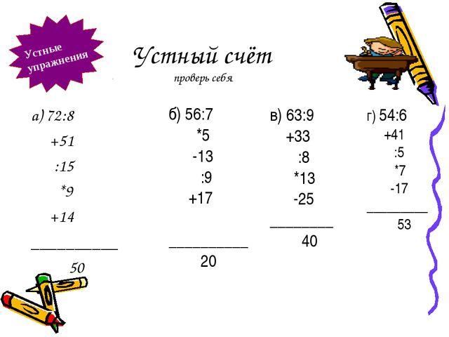 Устный счёт проверь себя а) 72:8 +51 :15 *9 +14 __________ 50 б) 56:7 *5 -13...