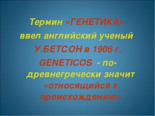 Термин «ГЕНЕТИКА» ввел английский ученый У.БЕТСОН в 1906 г. GENETICOS - по-д