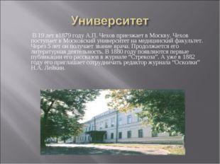 В 19 лет в1879 году А.П. Чехов приезжает в Москву. Чехов поступает в Московс