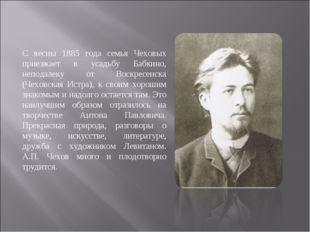 С весны 1885 года семья Чеховых приезжает в усадьбу Бабкино, неподалеку от Во