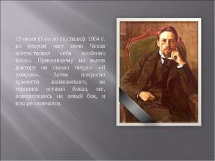 15 июля (1-го по ст.стилю) 1904 г. во втором часу ночи Чехов почувствовал себ