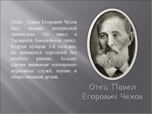 Отец - Павел Егорович Чехов был весьма интересной личностью. Он имел в Таганр