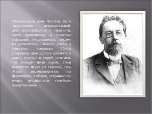 Обстановка в доме Чеховых была традиционно - патриархальной: дети воспитывали