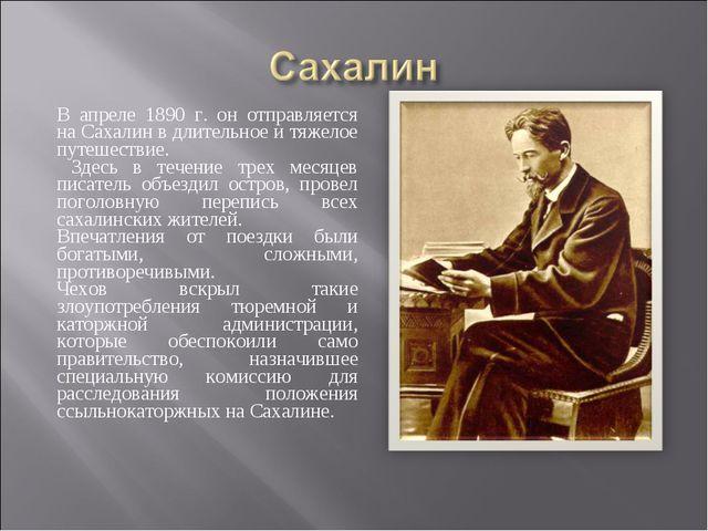В апреле 1890 г. он отправляется на Сахалин в длительное и тяжелое путешестви...