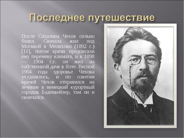 После Сахалина Чехов сильно болел. Сначала жил под Москвой в Мелихово (1892 г...