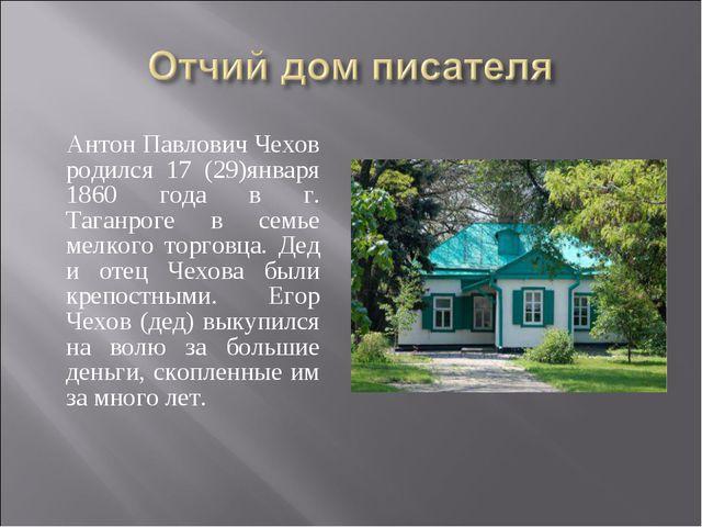 Антон Павлович Чехов родился 17 (29)января 1860 года в г. Таганроге в семье...