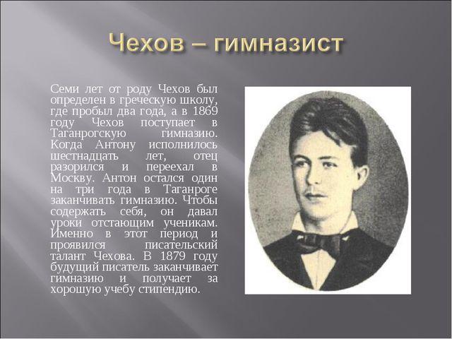Семи лет от роду Чехов был определен в греческую школу, где пробыл два года,...