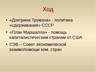 Ход «Доктрина Трумэна» - политика «сдерживания» СССР «План Маршалла» - помощь