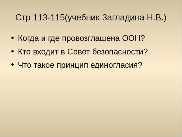 Стр 113-115(учебник Загладина Н.В.) Когда и где провозглашена ООН? Кто входит...