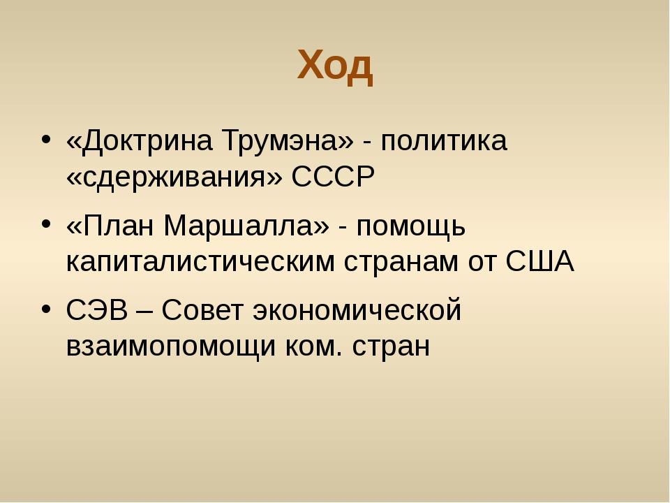 Ход «Доктрина Трумэна» - политика «сдерживания» СССР «План Маршалла» - помощь...