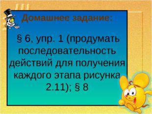 Домашнее задание: § 6, упр. 1 (продумать последовательность действий для полу