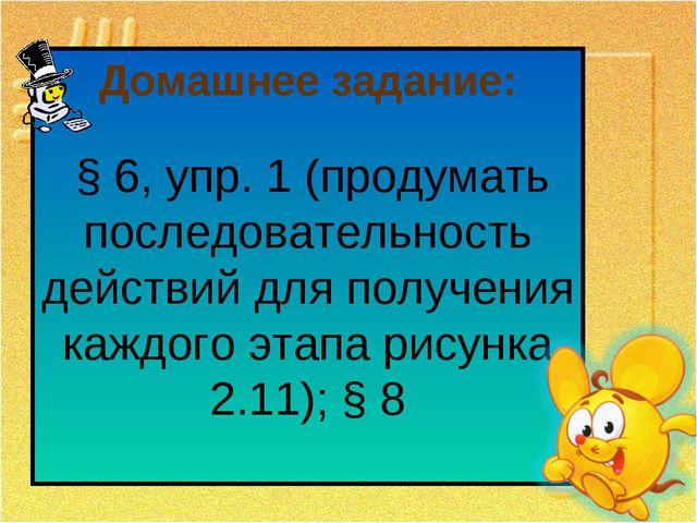 Домашнее задание: § 6, упр. 1 (продумать последовательность действий для полу...