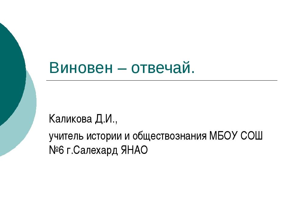 Виновен – отвечай. Каликова Д.И., учитель истории и обществознания МБОУ СОШ №...