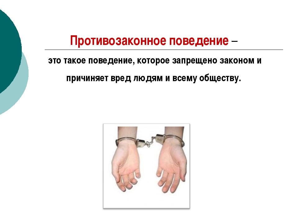 Противозаконное поведение – это такое поведение, которое запрещено законом и...