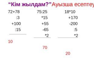 """""""Кім жылдам?""""Ауызша есептеу 72+78 75:25 18*10 :3 *15 +170 +100 +55 -200 :15 -"""