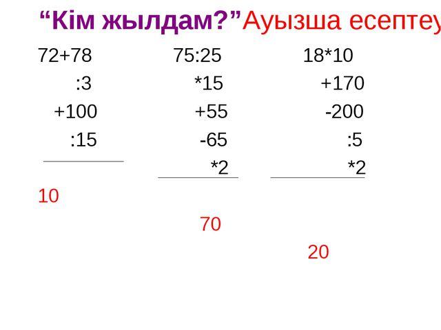 """""""Кім жылдам?""""Ауызша есептеу 72+78 75:25 18*10 :3 *15 +170 +100 +55 -200 :15 -..."""