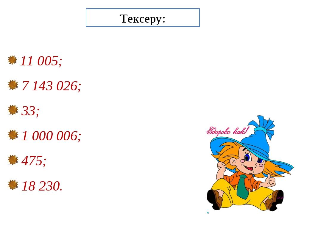 Тексеру: 11 005; 7 143 026; 33; 1 000 006; 475; 18 230.