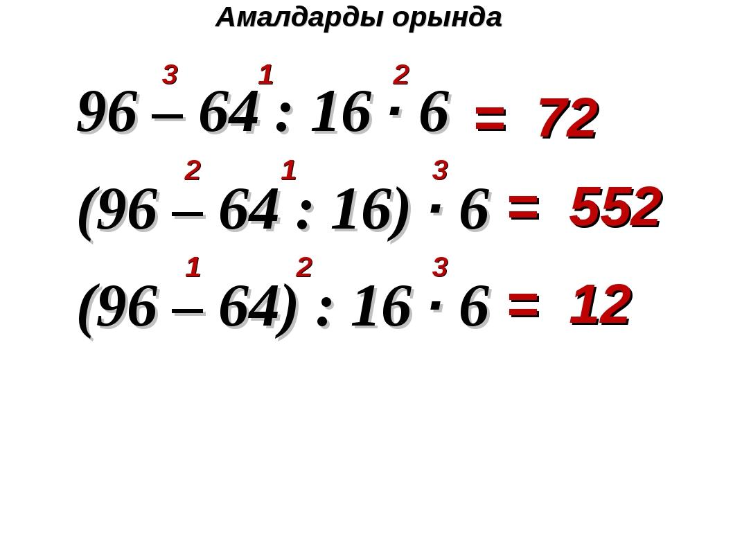 96 – 64 : 16 · 6 (96 – 64 : 16) · 6 (96 – 64) : 16 · 6 Амалдарды орында 3 1...