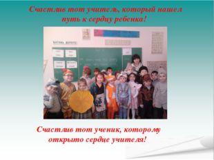 Счастлив тот учитель, который нашел путь к сердцу ребенка! Счастлив тот учени