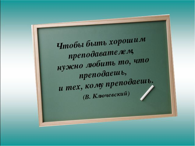 Чтобы быть хорошим преподавателем, нужно любить то, что преподаешь, и тех,...