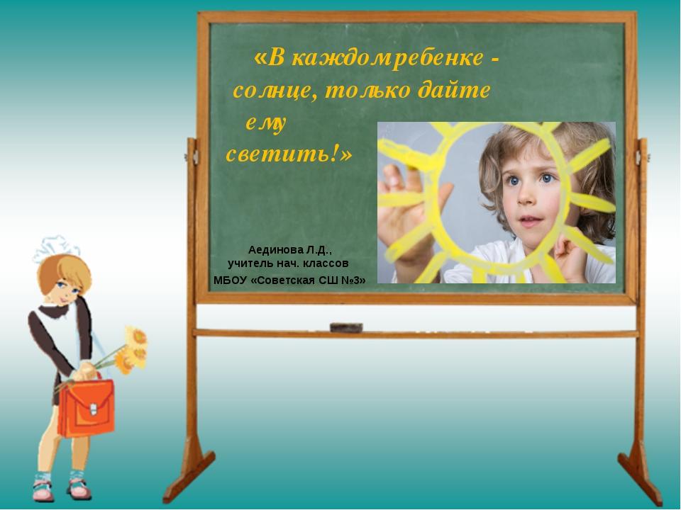 «В каждом ребенке - солнце, только дайте ему светить!» Аединова Л.Д., учител...