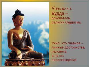 V век до н.э. Будда – основатель религии буддизма Учил, что главное – личные