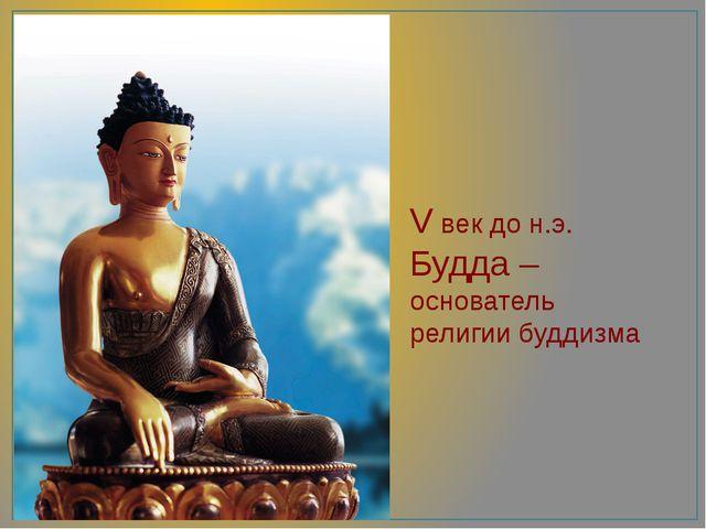 V век до н.э. Будда – основатель религии буддизма
