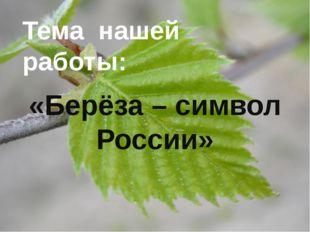 «Берёза – символ России» Тема нашей работы: