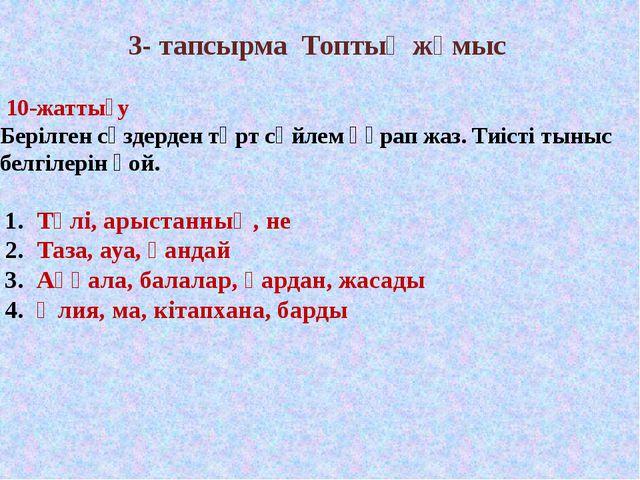 3- тапсырма Топтық жұмыс 10-жаттығу Берілген сөздерден төрт сөйлем құрап жаз....