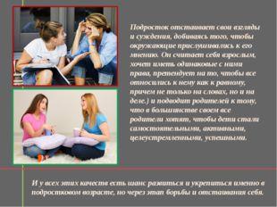 Подросток отстаивает свои взгляды и суждения, добиваясь того, чтобы окружающи