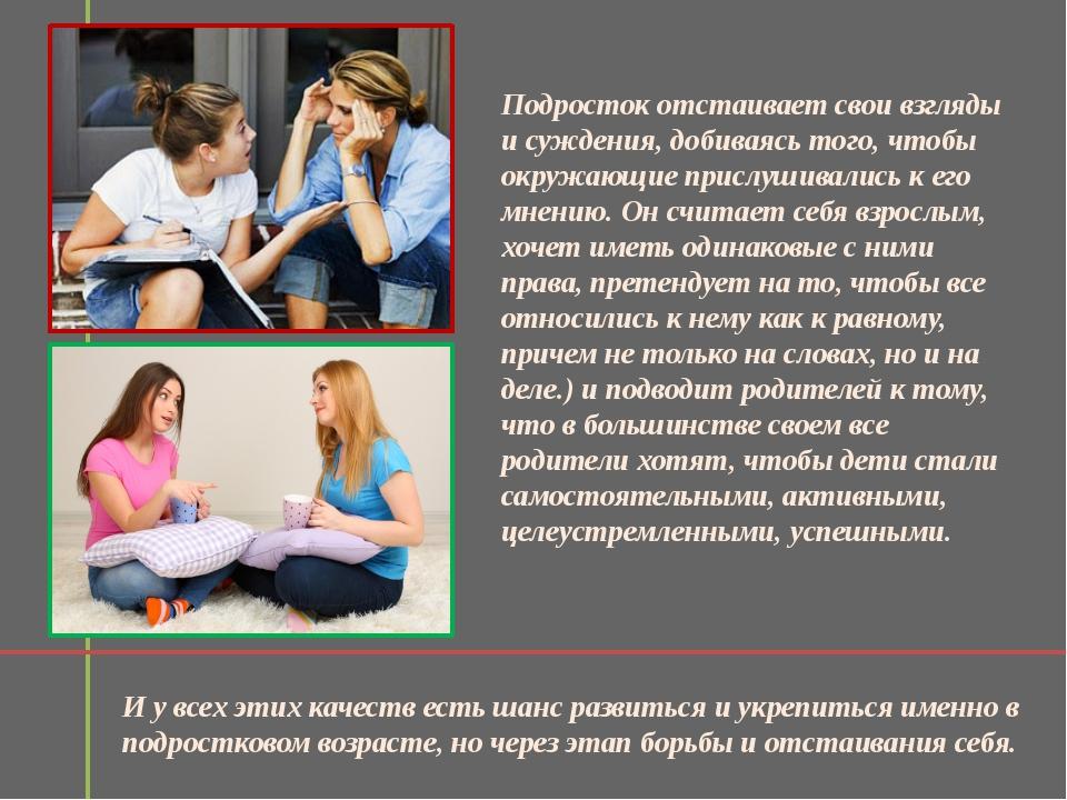 Подросток отстаивает свои взгляды и суждения, добиваясь того, чтобы окружающи...
