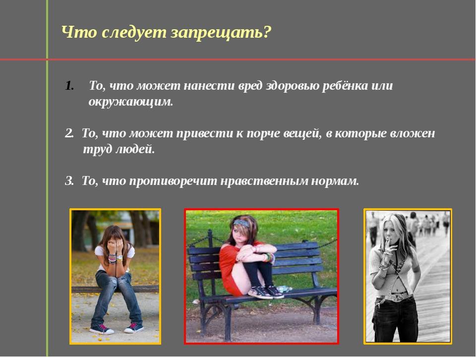 Что следует запрещать? То, что может нанести вред здоровью ребёнка или окружа...