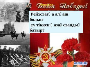 Викторина Рейхстагқа алғаш болып ту тіккен қазақстандық батыр?