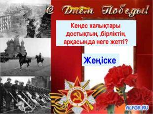 Викторина Кеңес халықтары достықтың ,бірліктің арқасында неге жетті? Жеңіске