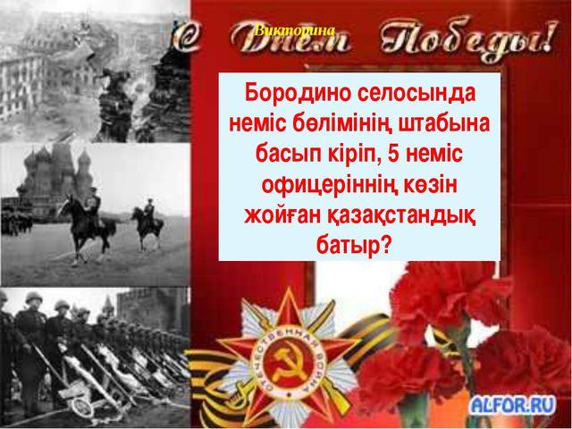 Викторина Бородино селосында неміс бөлімінің штабына басып кіріп, 5 неміс офи...
