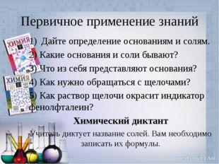 Первичное применение знаний Дайте определение основаниям и солям. 2) Какие ос